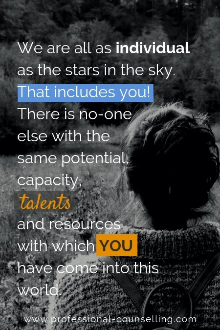 WE are all as individual as the stars in the skye. That includes you. There is no one else with the same potential, capacity, talents and resources with which you have come into this world.